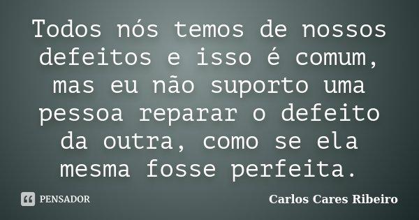 Todos nós temos de nossos defeitos e isso é comum, mas eu não suporto uma pessoa reparar o defeito da outra, como se ela mesma fosse perfeita.... Frase de Carlos Cares Ribeiro.