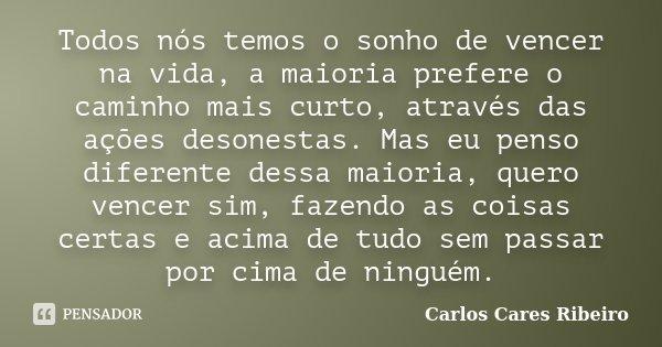 Todos nós temos o sonho de vencer na vida, a maioria prefere o caminho mais curto, através das ações desonestas. Mas eu penso diferente dessa maioria, quero ven... Frase de Carlos Cares Ribeiro.