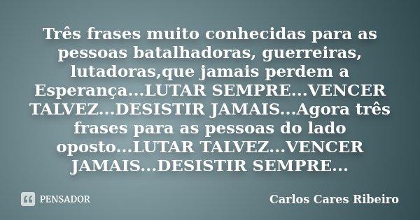 Três frases muito conhecidas para as pessoas batalhadoras, guerreiras, lutadoras,que jamais perdem a Esperança...LUTAR SEMPRE...VENCER TALVEZ...DESISTIR JAMAIS.... Frase de Carlos Cares Ribeiro.