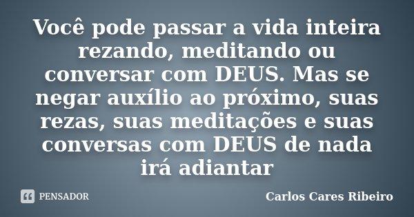 Você pode passar a vida inteira rezando, meditando ou conversar com DEUS. Mas se negar auxílio ao próximo, suas rezas, suas meditações e suas conversas com DEUS... Frase de Carlos Cares Ribeiro.