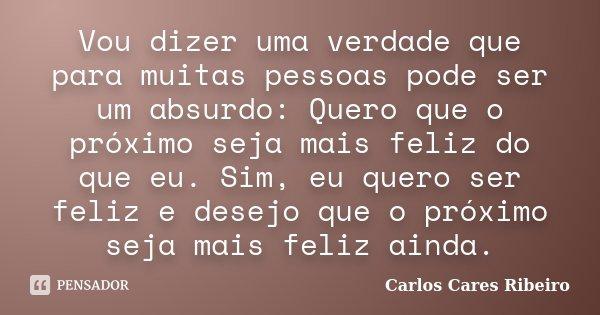 Vou dizer uma verdade que para muitas pessoas pode ser um absurdo: Quero que o próximo seja mais feliz do que eu. Sim, eu quero ser feliz e desejo que o próximo... Frase de Carlos Cares Ribeiro.