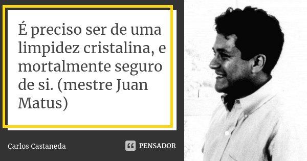 É preciso ser de uma limpidez cristalina, e mortalmente seguro de si. (mestre Juan Matus)... Frase de Carlos Castaneda.