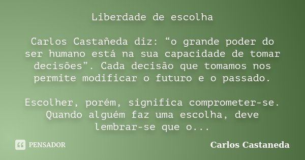 """Liberdade de escolha Carlos Castañeda diz: """"o grande poder do ser humano está na sua capacidade de tomar decisões"""". Cada decisão que tomamos nos permite modific... Frase de Carlos Castañeda."""