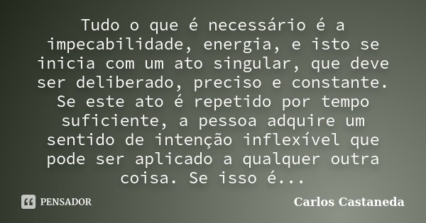 Tudo o que é necessário é a impecabilidade, energia, e isto se inicia com um ato singular, que deve ser deliberado, preciso e constante. Se este ato é repetido ... Frase de Carlos Castaneda.