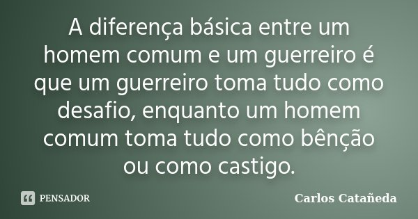 A diferença básica entre um homem comum e um guerreiro é que um guerreiro toma tudo como desafio, enquanto um homem comum toma tudo como bênção ou como castigo.... Frase de Carlos Catañeda.