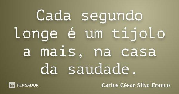 Cada segundo longe é um tijolo a mais, na casa da saudade.... Frase de Carlos César Silva Franco.