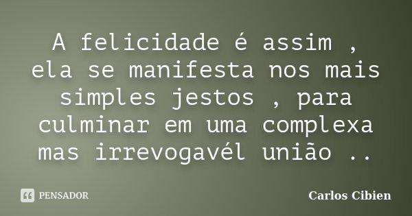 A felicidade é assim , ela se manifesta nos mais simples jestos , para culminar em uma complexa mas irrevogavél união ..... Frase de Carlos Cibien.