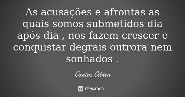 As acusações e afrontas as quais somos submetidos dia após dia , nos fazem crescer e conquistar degrais outrora nem sonhados .... Frase de Carlos Cibien.