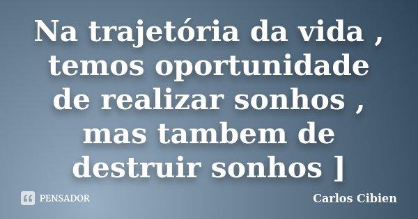 Na trajetória da vida , temos oportunidade de realizar sonhos , mas tambem de destruir sonhos ]... Frase de Carlos Cibien.