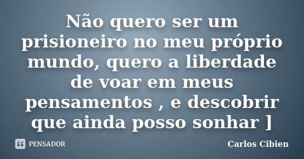 Não quero ser um prisioneiro no meu próprio mundo, quero a liberdade de voar em meus pensamentos , e descobrir que ainda posso sonhar ]... Frase de Carlos Cibien.