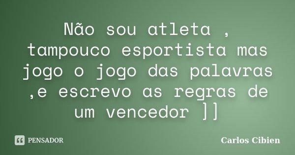 Não sou atleta , tampouco esportista mas jogo o jogo das palavras ,e escrevo as regras de um vencedor ]]... Frase de Carlos Cibien.