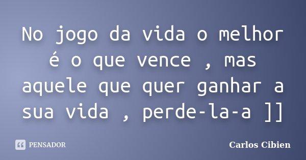 No jogo da vida o melhor é o que vence , mas aquele que quer ganhar a sua vida , perde-la-a ]]... Frase de Carlos Cibien.