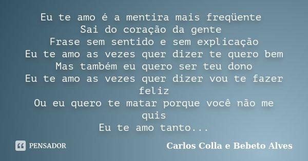 Eu te amo é a mentira mais freqüente Sai do coração da gente Frase sem sentido e sem explicação Eu te amo as vezes quer dizer te quero bem Mas também eu quero s... Frase de Carlos Colla e Bebeto Alves.