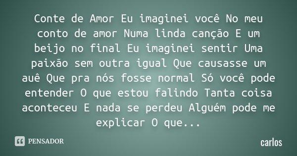 Conte de Amor Eu imaginei você No meu conto de amor Numa linda canção E um beijo no final Eu imaginei sentir Uma paixão sem outra igual Que causasse um auê Que ... Frase de CArlos.