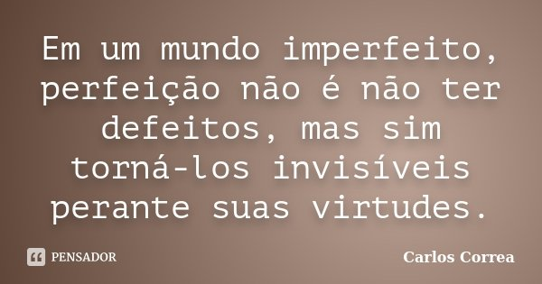Em um mundo imperfeito, perfeição não é não ter defeitos, mas sim torná-los invisíveis perante suas virtudes.... Frase de Carlos Correa.