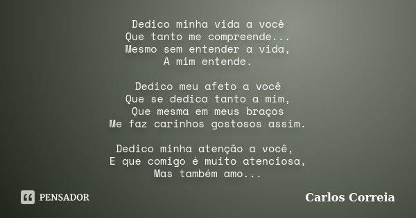 Dedico minha vida a você Que tanto me compreende... Mesmo sem entender a vida, A mim entende. Dedico meu afeto a você Que se dedica tanto a mim, Que mesma em me... Frase de Carlos Correia.