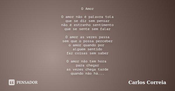 O Amor O amor não é palavra tola que se diz sem pensar não é estranho sentimento que se sente sem falar O amor as vezes passa sem que o possa perceber o amor qu... Frase de Carlos Correia.
