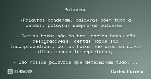 Palavras -Palavras condenam, palavras põem tudo à perder, palavras sempre as palavras; - Certas horas são do bem, certas horas são desagradáveis, certas horas s... Frase de Carlos Correia.