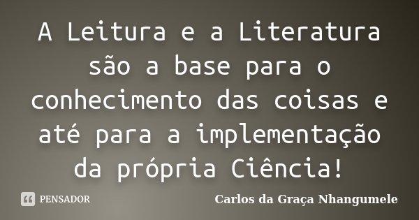 A Leitura e a Literatura são a base para o conhecimento das coisas e até para a implementação da própria Ciência!... Frase de Carlos da Graça Nhangumele.
