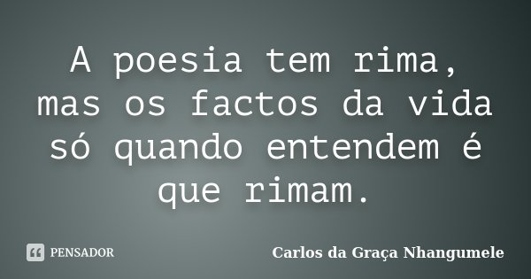 A poesia tem rima, mas os factos da vida só quando entendem é que rimam.... Frase de Carlos da Graça Nhangumele.
