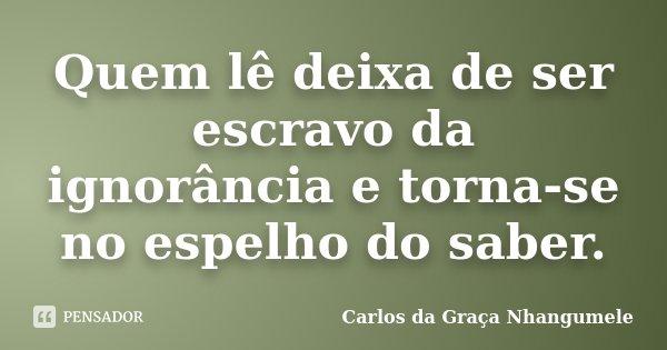 Quem lê deixa de ser escravo da ignorância e torna-se no espelho do saber.... Frase de Carlos da Graça Nhangumele.
