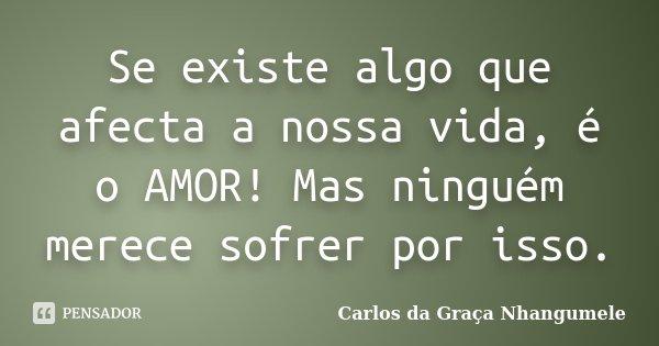 Se existe algo que afecta a nossa vida, é o AMOR! Mas ninguém merece sofrer por isso.... Frase de Carlos da Graça Nhangumele.