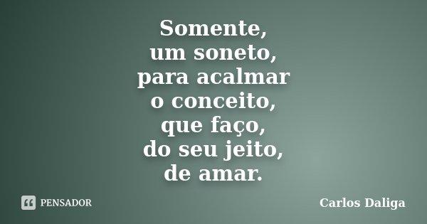 Somente, um soneto, para acalmar o conceito, que faço, do seu jeito, de amar.... Frase de Carlos Daliga.