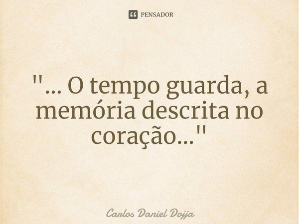 """""""... O tempo guarda, a memória descrita no coração...""""... Frase de Carlos Daniel Dojja."""