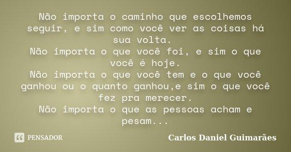 Não Importa O Que Os Outros Veem Ou Falam Se Você: Não Importa O Caminho Que Escolhemos... Carlos Daniel