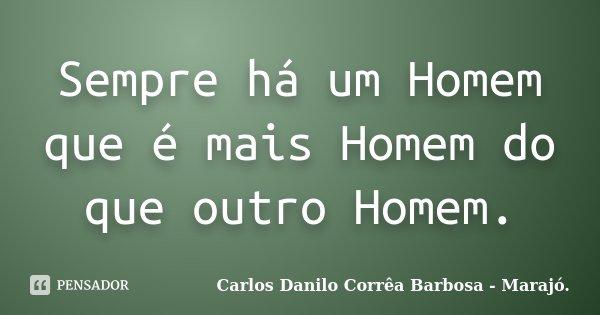 Sempre há um Homem que é mais Homem do que outro Homem.... Frase de Carlos Danilo Corrêa Barbosa - Marajó..