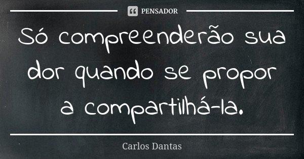 Só compreenderão sua dor quando se propor a compartilhá-la.... Frase de Carlos Dantas.
