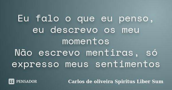 Eu falo o que eu penso, eu descrevo os meu momentos Não escrevo mentiras, só expresso meus sentimentos... Frase de Carlos de oliveira Spiritus Liber Sum.