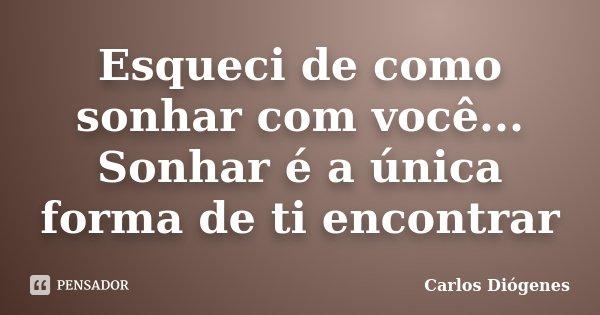 Esqueci de como sonhar com você... Sonhar é a única forma de ti encontrar... Frase de Carlos Diógenes.