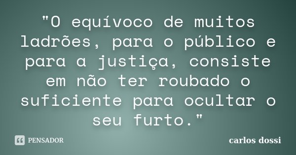 """""""O equívoco de muitos ladrões, para o público e para a justiça, consiste em não ter roubado o suficiente para ocultar o seu furto.""""... Frase de carlos dossi."""