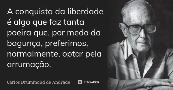A conquista da liberdade é algo que faz... Carlos Drummond de Andrade