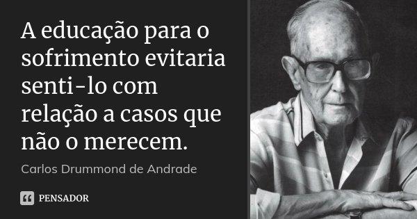 A educação para o sofrimento evitaria senti-lo com relação a casos que não o merecem.... Frase de Carlos Drummond de Andrade.