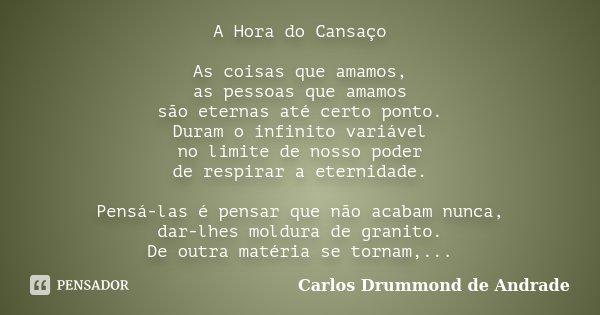A Hora do Cansaço As coisas que amamos, as pessoas que amamos são eternas até certo ponto. Duram o infinito variável no limite de nosso poder de respirar a eter... Frase de Carlos Drummond de Andrade.