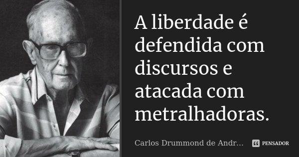 A liberdade é defendida com discursos e atacada com metralhadoras.... Frase de Carlos Drummond de Andrade.