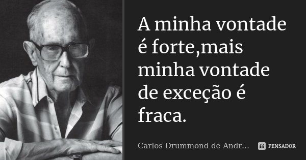 A minha vontade é forte,mais minha vontade de exceção é fraca.... Frase de Carlos Drummond de Andrade.