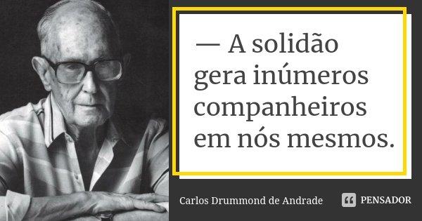 — A solidão gera inúmeros companheiros em nós mesmos.... Frase de Carlos Drummond de Andrade.