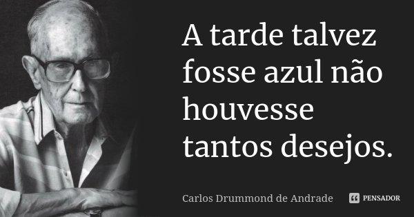 A tarde talvez fosse azul não houvesse tantos desejos.... Frase de Carlos Drummond de Andrade.