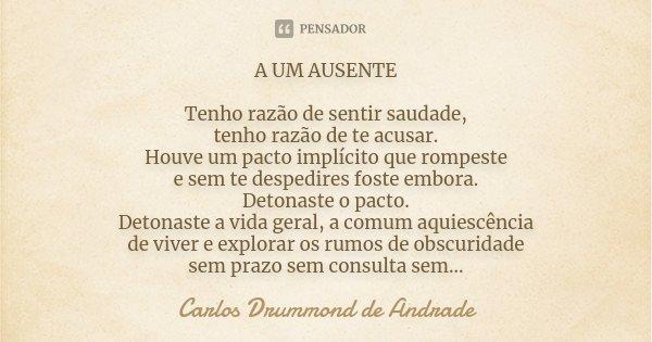 A UM AUSENTE Tenho razão de sentir saudade, tenho razão de te acusar. Houve um pacto implícito que rompeste e sem te despedires foste embora. Detonaste o pacto.... Frase de Carlos Drummond de Andrade.