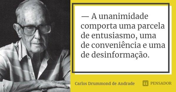 — A unanimidade comporta uma parcela de entusiasmo, uma de conveniência e uma de desinformação.... Frase de Carlos Drummond de Andrade.