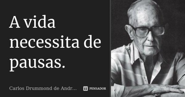 A vida necessita de pausas.... Frase de Carlos Drummond de Andrade.