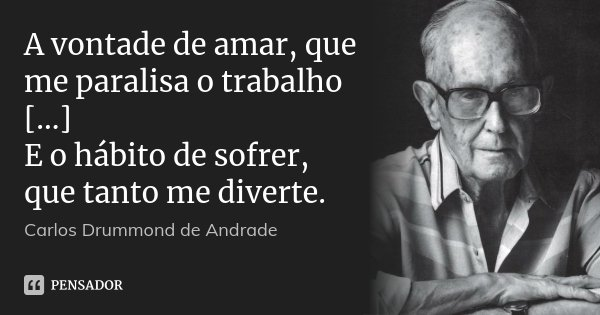 A vontade de amar, que me paralisa o trabalho [...] E o hábito de sofrer, que tanto me diverte.... Frase de Carlos Drummond de Andrade.