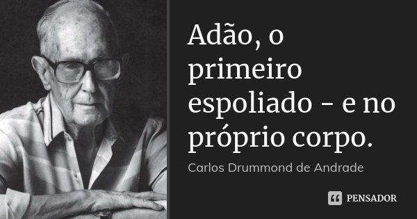 Adão, o primeiro espoliado - e no próprio corpo.... Frase de Carlos Drummond de Andrade.