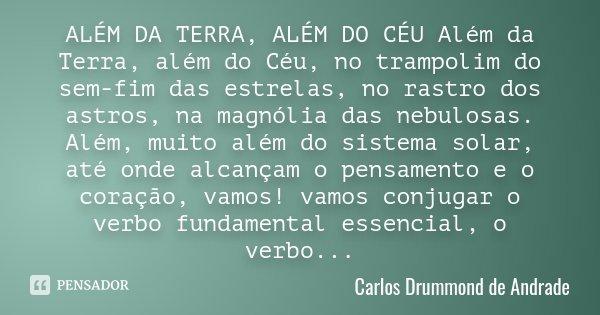 ALÉM DA TERRA, ALÉM DO CÉU Além da Terra, além do Céu, no trampolim do sem-fim das estrelas, no rastro dos astros, na magnólia das nebulosas. Além, muito além d... Frase de Carlos Drummond de Andrade.