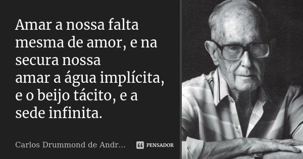 Amar a nossa falta mesma de amor, e na secura nossa amar a água implícita, e o beijo tácito, e a sede infinita.... Frase de Carlos Drummond de Andrade.