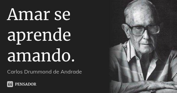 Amar se aprende amando.... Frase de Carlos Drummond de Andrade.
