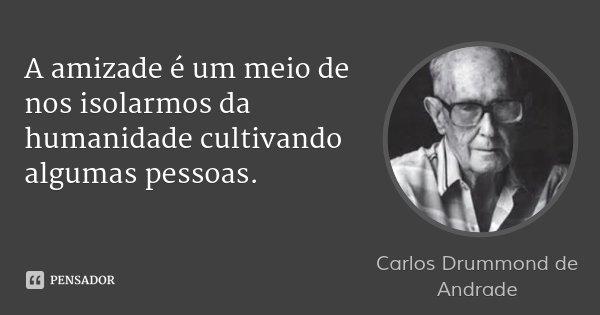 A amizade é um meio de nos isolarmos da humanidade cultivando algumas pessoas.... Frase de Carlos Drummond de Andrade.